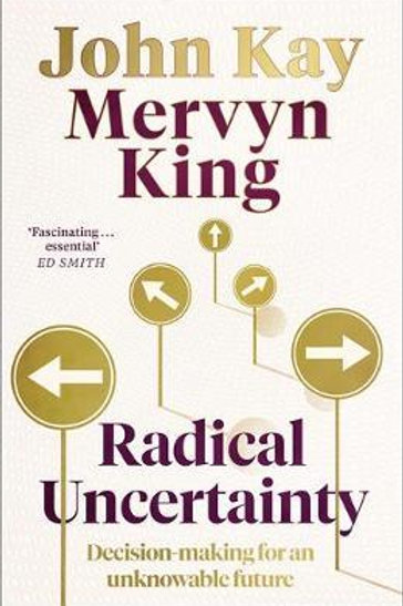 Radical Uncertainty: Decision-making for an unknowable future Mervyn King