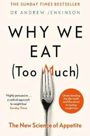 Why We Eat (Too Much): The New Science of Appetite Dr Andrew Jenkinson