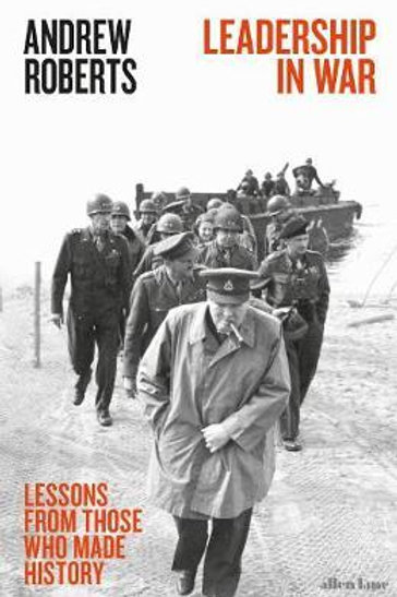Leadership in War: Lessons from Those Who Made History Andrew Roberts