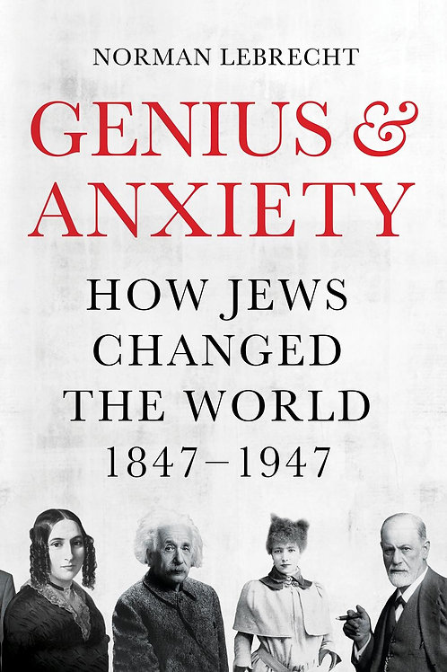 Genius and Anxiety: How Jews Changed the World, 1847-1947 Norman Lebrecht