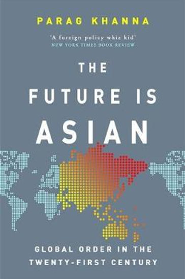 Future Is Asian: Global Order in the Twenty-first Century Parag Khanna