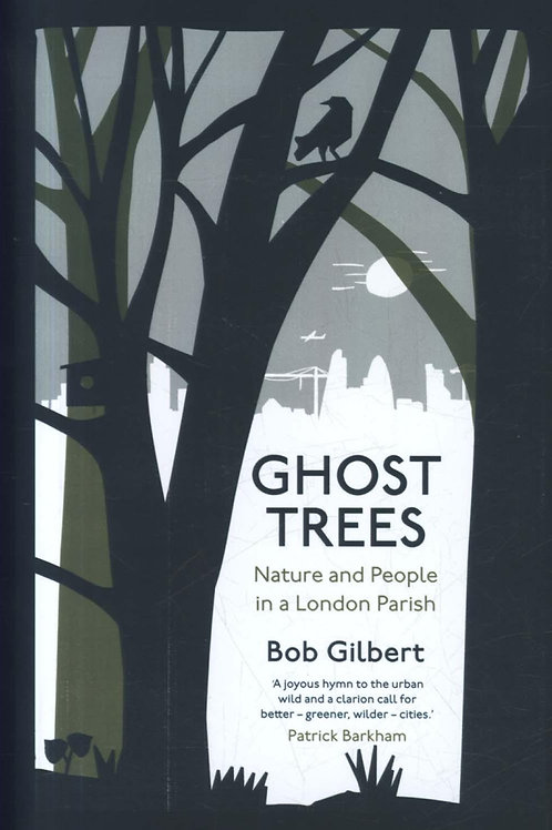 Ghost Trees: Nature and People in a London Parish Bob Gilbert