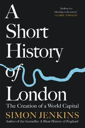 A Short History of London: The Creation of a World Capital Simon Jenkins