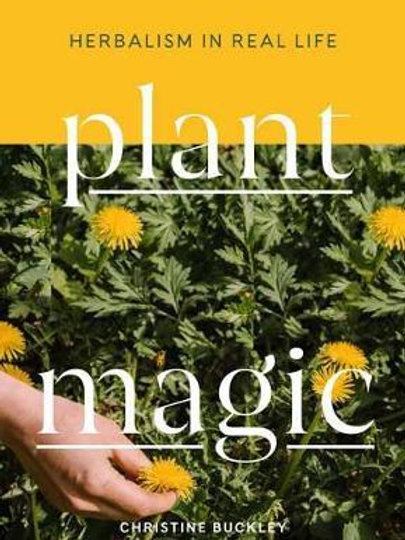 Plant Magic: Herbalism in Real Life Christine Buckley
