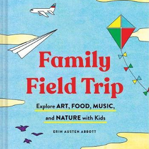 Family Field Trip: Explore Art, Food, Music, and Nature with Kids Erin Austen Ab