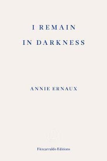 I Remain in Darkness Annie Ernaux