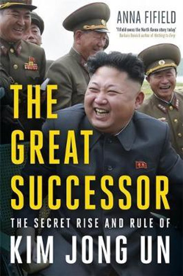 The Great Successor: The Secret Rise and Rule of Kim Jong Un Anna Fifield
