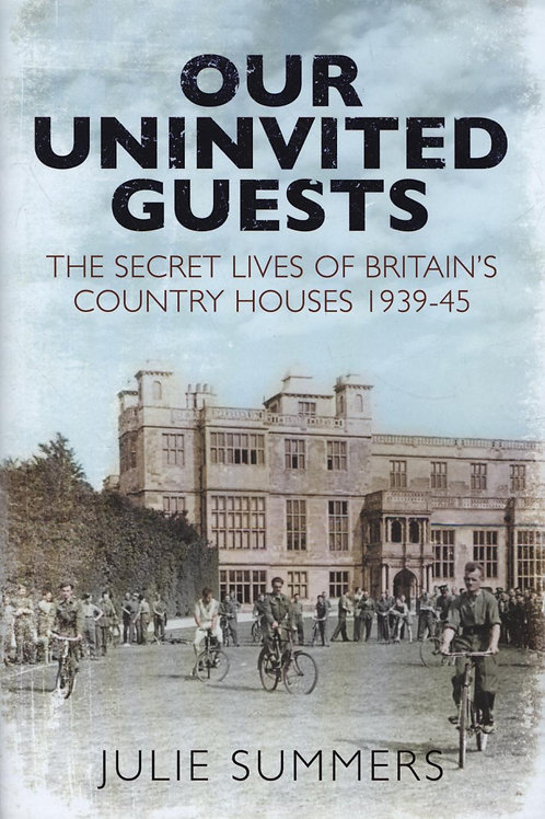 Our Uninvited Guests: The Secret Life of Britain's Country Houses 1939-45 Julie