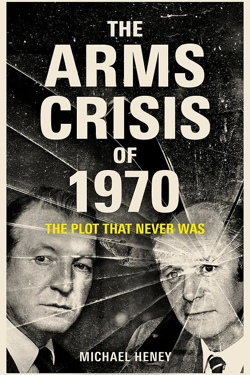 The Arms Crisis of 1970: The Plot that Never Was Michael Heney