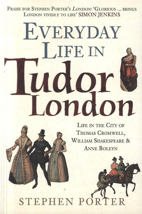 Everyday Life in Tudor London: Life in the City of Thomas Cromwell, William Shak