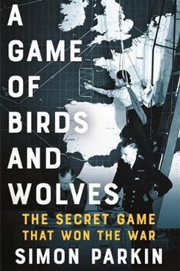 A Game of Birds and Wolves: The Secret Game that Won the War Simon Parkin