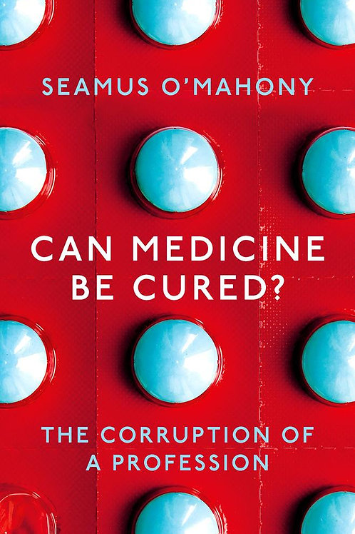 Can Medicine Be Cured?: The Corruption of a Profession Seamus O'Mahony