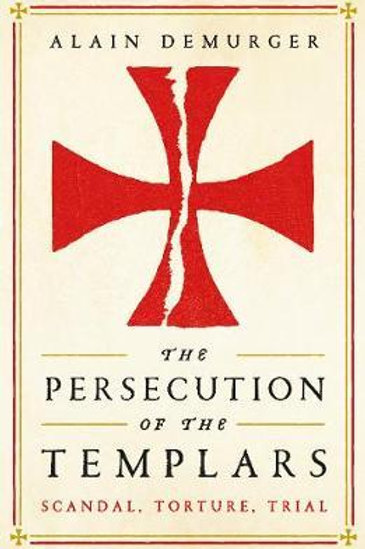 The Persecution of the Templars: Scandal, Torture, Trial Alain Demurger