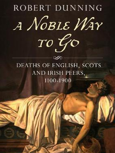 A Noble Way To Go: Deaths of English, Scots and Irish Peers 1100-1900 Robert Dun