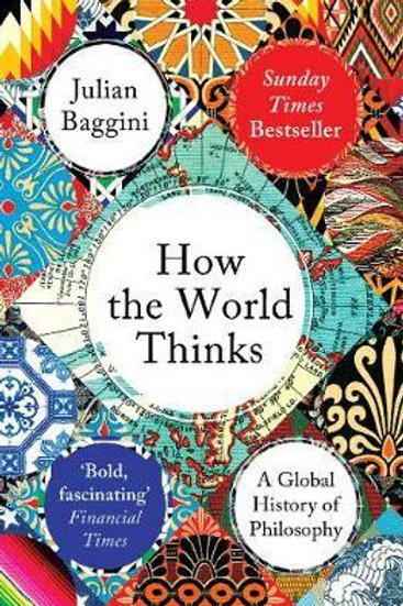 How the World Thinks: A Global History of Philosophy Julian Baggini