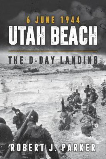 Utah Beach 6 June 1944: The D-Day Landing Robert J. Parker