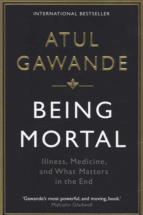 Being Mortal: Illness, Medicine and What Matters in the End Atul Gawande