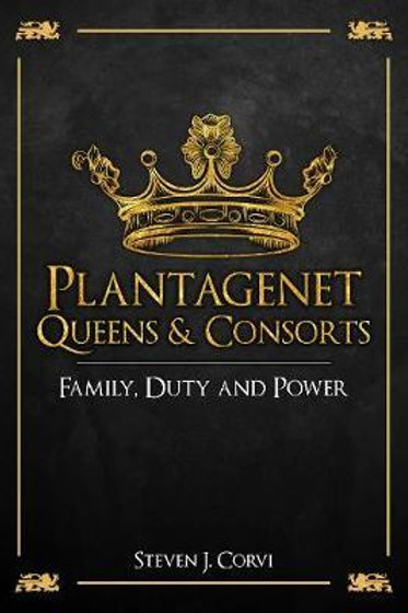 Plantagenet Queens & Consorts: Family, Duty and Power Dr Steven J. Corvi