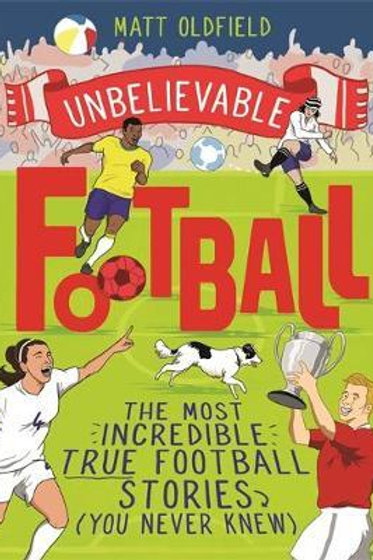 Unbelievable Football: The Most Incredible True Football Stories You Never Knew