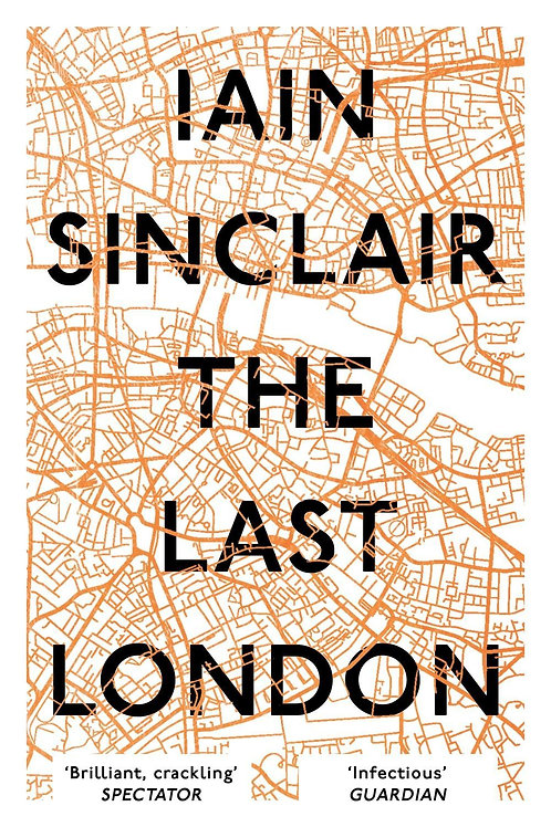 The Last London: True Fictions from an Unreal City Iain Sinclair