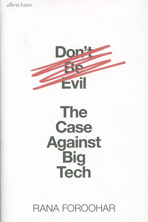Don't Be Evil: The Case Against Big Tech Rana Foroohar