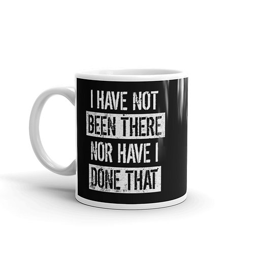I Have Not Been There Nor Have I Done That Funny Mug