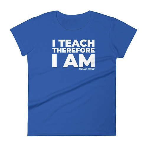 I Teach Therefore I Am Really Tired Funny Teacher Women's T-shirt