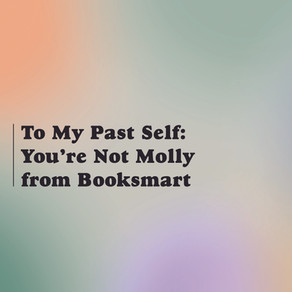To My Past Self: You're Not Molly From Booksmart
