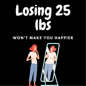Losing 25 lbs Won't Make You Happier