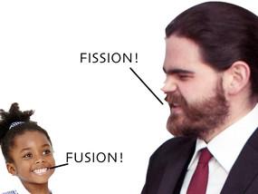 Fission! No! Fusion!