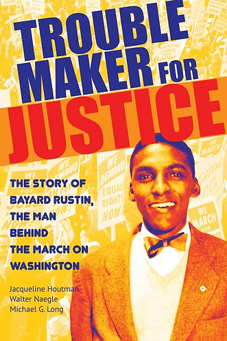 Troublemaker for Justice: The Story of Bayard Rustin, the Man Behind the March o
