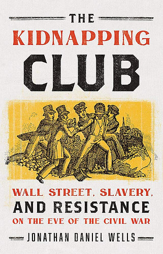 The Kidnapping Club: Wall Street, Slavery, and Resistance on the Eve of the Civi
