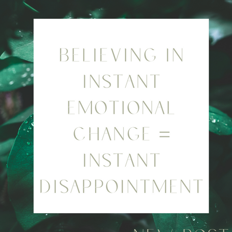 Believing in Instant Emotional Change + Instant Disappointment