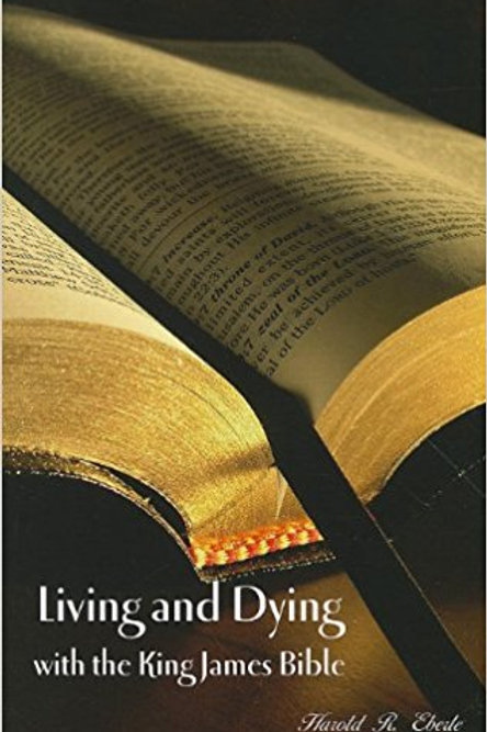 Living and Dying with the King James Bible by Harold R. Eberle