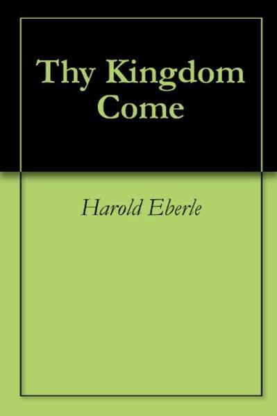 Thy Kingdom Come by Harold R. Eberle