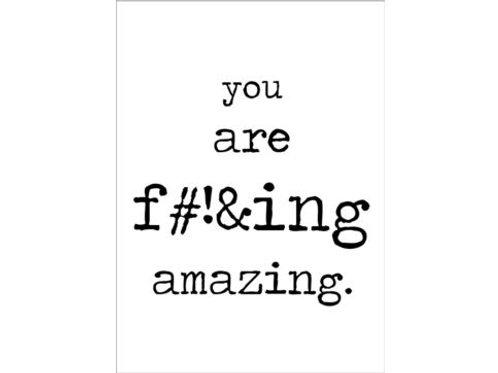 You are fu*cking amazing