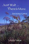 Just Wait...There's More: Surviving Cancer by Linda Yates