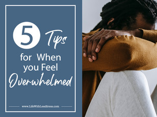 Five Tips for When you Feel Overwhelmed