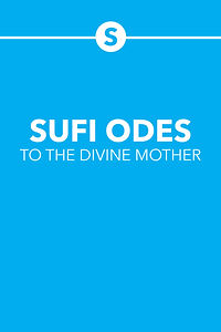 SUFI ODES TO THE DIVINE MOTHER