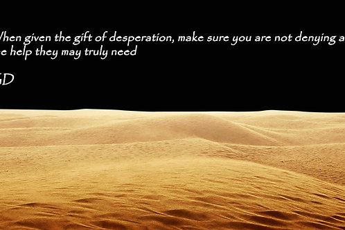 When given the gift of desperation, make