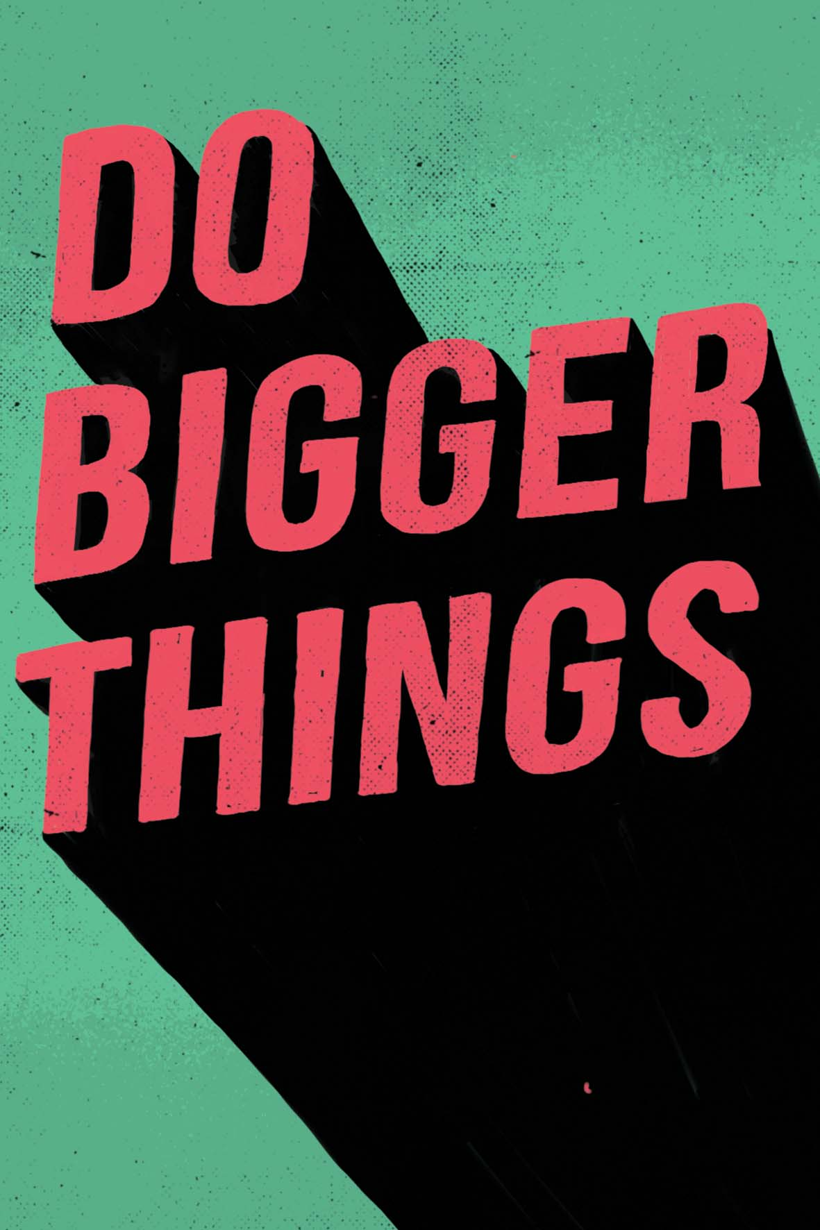 DO BIGGER THINGS