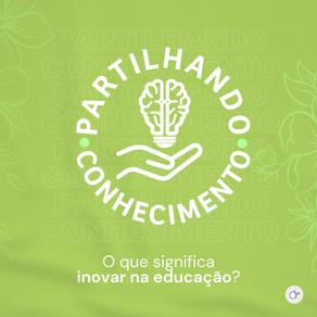 Partilhando conhecimento: o que significa inovar na educação?