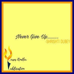 NEVER GIVE UP…. - SHRISHTI DUBEY
