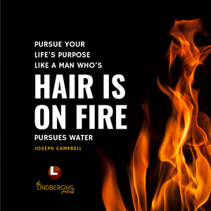 Pursue your life's purpose like a man who's hair is on fire. Joseph Campbell quote.