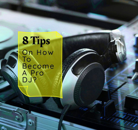 8 Tips On How To Become A Pro DJ?
