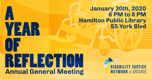 Image description: A Year of Reflection: Annual General Meeting, January 30th, 2020 6 PM to 8 PM Hamilton Public Library, 55 York Blvd. Disability Justice Network of Ontario. Poster is yellow and orange, with blue text. There is an image of a faded yellow wheelchair in the background.