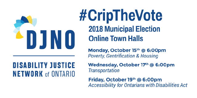 "Disability Justice Network of Ontario's Logo is on the left, and on the right there is text that reads ""#Crip The Vote, 2018 Municipal Election, Online Town Halls. Under this heading there is a schedule of the town halls, which reads, Monday, October 15th at 6:00 pm: Poverty, Gentrification and Housing, Wednesday, October 17th, at 6:00 pm: Transportation, Friday, October 19th at 6:00 pm: Accessibility for Ontarians with Disabilities Act"