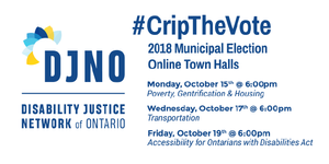 """Disability Justice Network of Ontario's Logo is on the left, and on the right there is text that reads """"#Crip The Vote, 2018 Municipal Election, Online Town Halls. Under this heading there is a schedule of the town halls, which reads, Monday, October 15th at 6:00 pm: Poverty, Gentrification and Housing, Wednesday, October 17th, at 6:00 pm: Transportation, Friday, October 19th at 6:00 pm: Accessibility for Ontarians with Disabilities Act"""