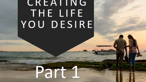 Creating the Life You Desire Part 1