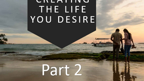 Creating the Life You Desire Part 2
